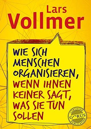 Wie sich Menschen organisieren, wenn ihnen keiner sagt, was sie tun sollen - Lars Vollmer